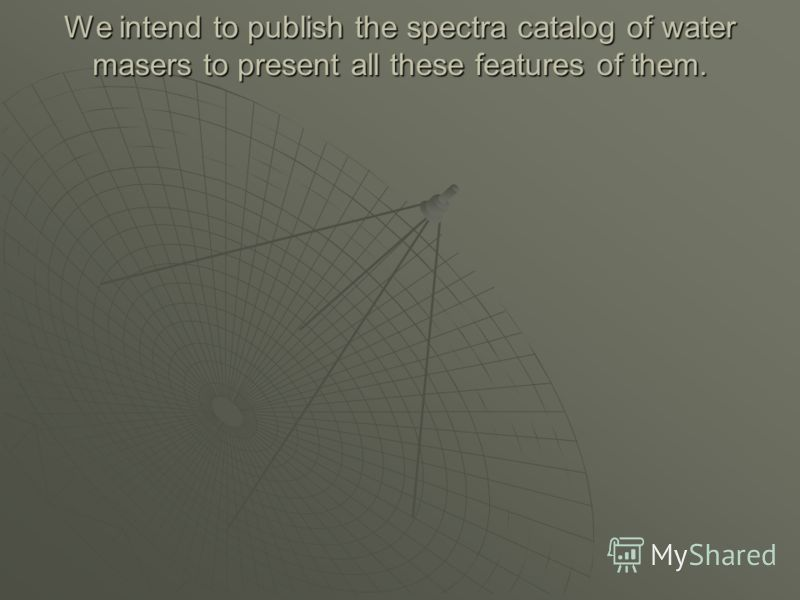 We intend to publish the spectra catalog of water masers to present all these features of them.
