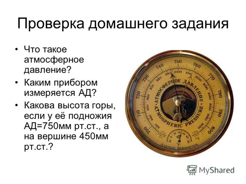 Проверка домашнего задания Что такое атмосферное давление? Каким прибором измеряется АД? Какова высота горы, если у её подножия АД=750мм рт.ст., а на вершине 450мм рт.ст.?