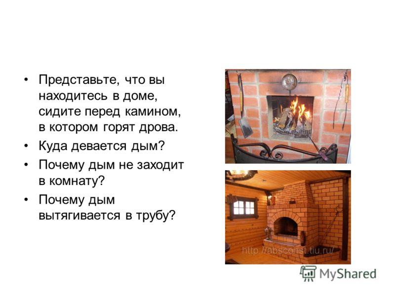 Представьте, что вы находитесь в доме, сидите перед камином, в котором горят дрова. Куда девается дым? Почему дым не заходит в комнату? Почему дым вытягивается в трубу?