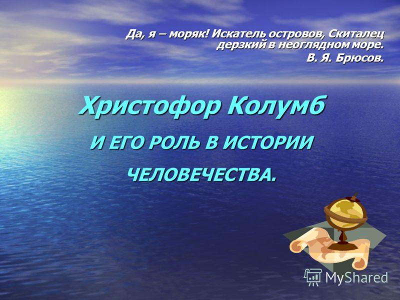 Христофор Колумб И ЕГО РОЛЬ В ИСТОРИИ ЧЕЛОВЕЧЕСТВА. Да, я – моряк! Искатель островов, Скиталец дерзкий в неоглядном море. В. Я. Брюсов.
