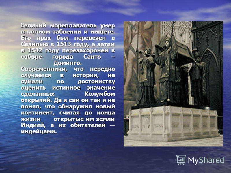 Великий мореплаватель умер в полном забвении и нищете. Его прах был перевезен в Севилью в 1513 году, а затем в 1542 году перезахоронен в соборе города Санто – Доминго. Современники, что нередко случается в истории, не сумели по достоинству оценить ис