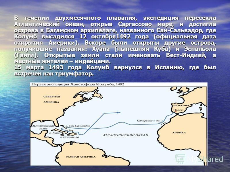 В течении двухмесячного плавания, экспедиция пересекла Атлантический океан, открыв Саргассово море, и достигла острова в Багамском архипелаге, названного Сан-Сальвадор, где Колумб высадился 12 октября1492 года (официальная дата открытия Америки).Вско