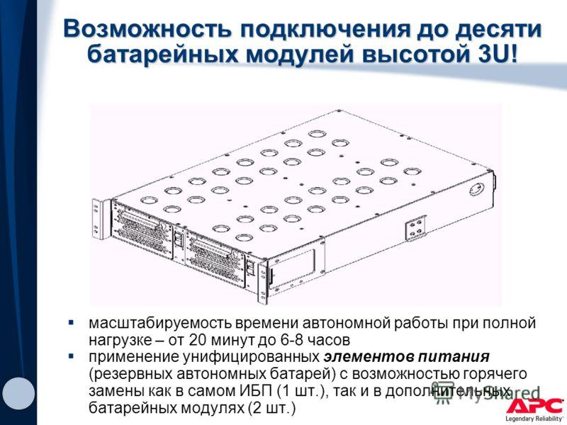 Возможность подключения до десяти батарейных модулей высотой 3U! масштабируемость времени автономной работы при полной нагрузке – от 20 минут до 6-8 часов применение унифицированных элементов питания (резервных автономных батарей) с возможностью горя