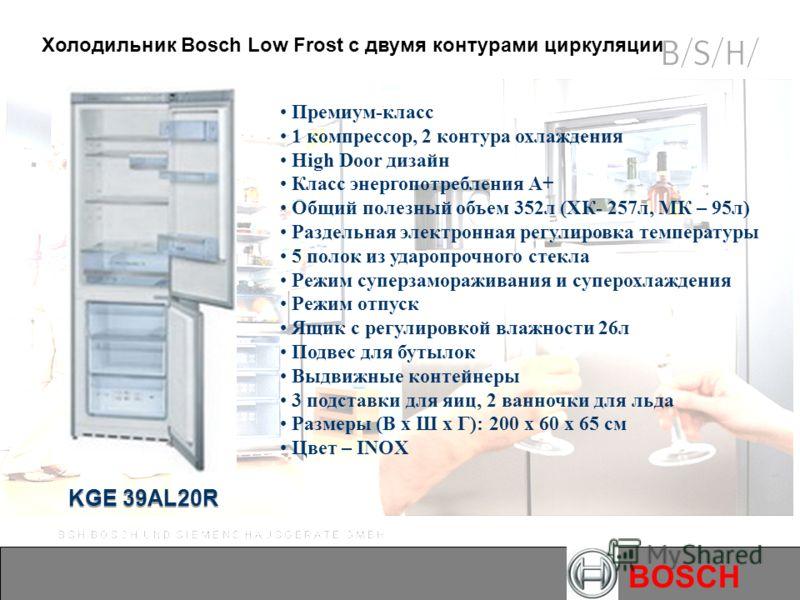 BOSCH KGE 39AL20R Премиум-класс 1 компрессор, 2 контура охлаждения High Door дизайн Класс энергопотребления А+ Общий полезный объем 352л (ХК- 257л, МК – 95л) Раздельная электронная регулировка температуры 5 полок из ударопрочного стекла Режим суперза