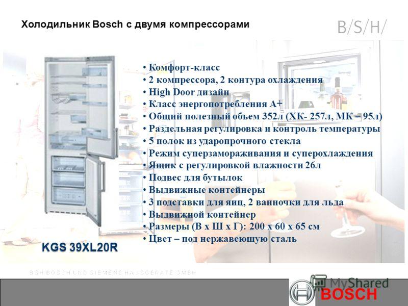 BOSCH KGS 39XL20R Холодильник Bosch с двумя компрессорами Комфорт-класс 2 компрессора, 2 контура охлаждения High Door дизайн Класс энергопотребления А+ Общий полезный объем 352л (ХК- 257л, МК – 95л) Раздельная регулировка и контроль температуры 5 пол