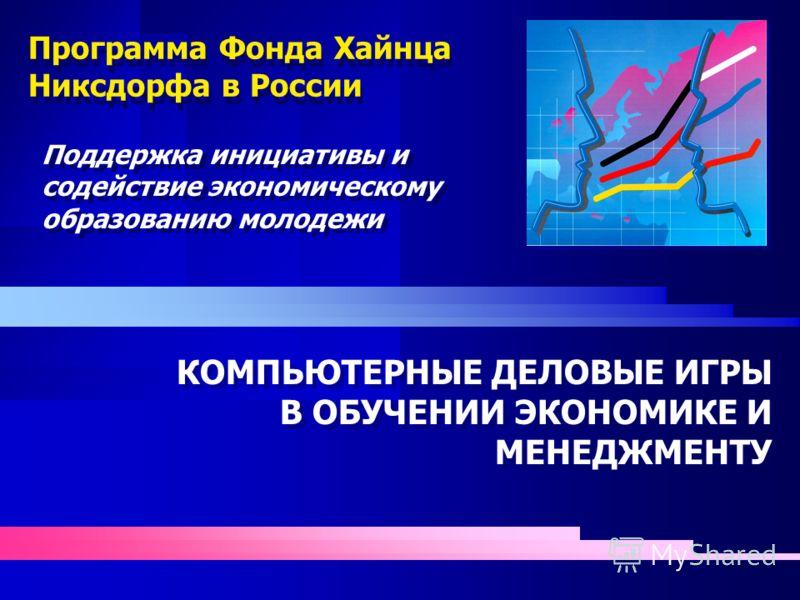 Программа Фонда Хайнца Никсдорфа в России КОМПЬЮТЕРНЫЕ ДЕЛОВЫЕ ИГРЫ В ОБУЧЕНИИ ЭКОНОМИКЕ И МЕНЕДЖМЕНТУ КОМПЬЮТЕРНЫЕ ДЕЛОВЫЕ ИГРЫ В ОБУЧЕНИИ ЭКОНОМИКЕ И МЕНЕДЖМЕНТУ Поддержка инициативы и содействие экономическому образованию молодежи