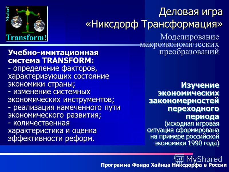 Программа Фонда Хайнца Никсдорфа в России Деловая игра «Никсдорф Трансформация» Моделирование макроэкономических преобразований Учебно-имитационная система TRANSFORM: - определение факторов, характеризующих состояние экономики страны; - изменение сис