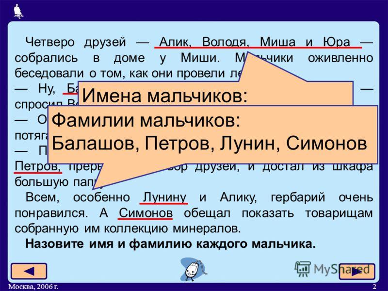 Москва, 2006 г.2 Четверо друзей Алик, Володя, Миша и Юра собрались в доме у Миши. Мальчики оживленно беседовали о том, как они провели лето. Ну, Балашов, ты, наконец, научился плавать? спросил Володя. О, еще как, ответил Балашов, могу теперь потягать