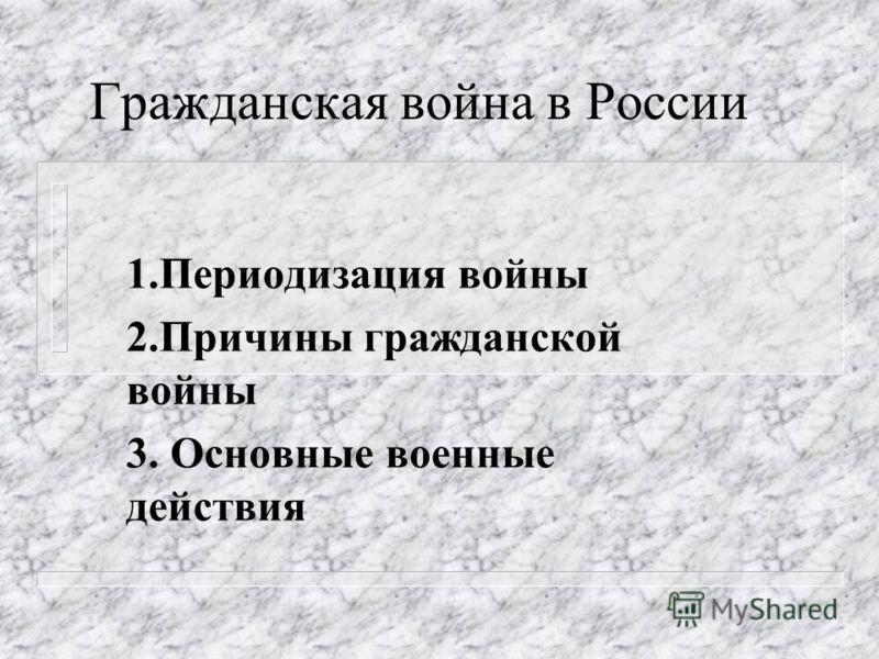 Гражданская война в России 1.Периодизация войны 2.Причины гражданской войны 3. Основные военные действия