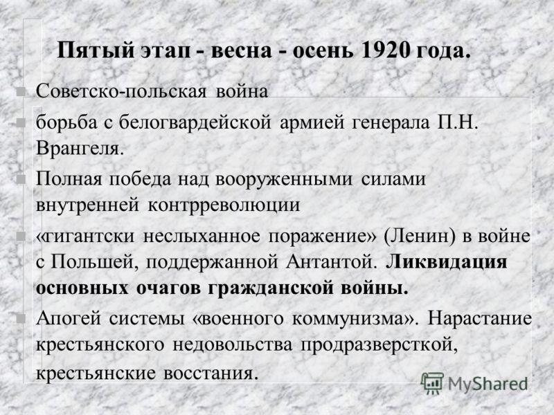 Пятый этап - весна - осень 1920 года. n Советско-польская война n борьба с белогвардейской армией генерала П.Н. Врангеля. n Полная победа над вооруженными силами внутренней контрреволюции n «гигантски неслыханное поражение» (Ленин) в войне с Польшей,