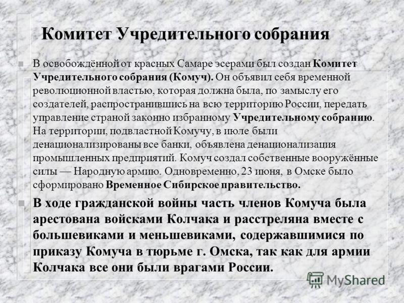 Комитет Учредительного собрания n В освобождённой от красных Самаре эсерами был создан Комитет Учредительного собрания (Комуч). Он объявил себя временной революционной властью, которая должна была, по замыслу его создателей, распространившись на всю