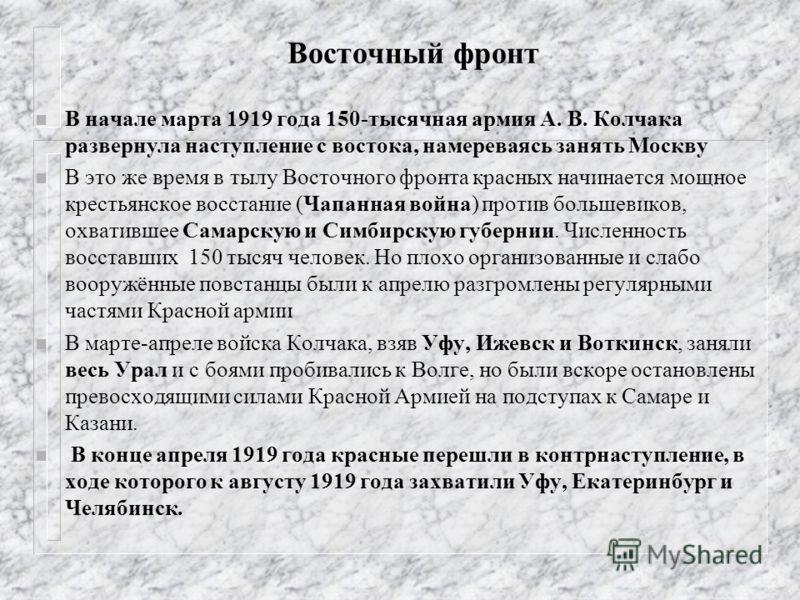 Восточный фронт n В начале марта 1919 года 150-тысячная армия А. В. Колчака развернула наступление с востока, намереваясь занять Москву n В это же время в тылу Восточного фронта красных начинается мощное крестьянское восстание (Чапанная война) против