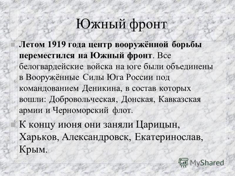 Южный фронт n Летом 1919 года центр вооружённой борьбы переместился на Южный фронт. Все белогвардейские войска на юге были объединены в Вооружённые Силы Юга России под командованием Деникина, в состав которых вошли: Добровольческая, Донская, Кавказск
