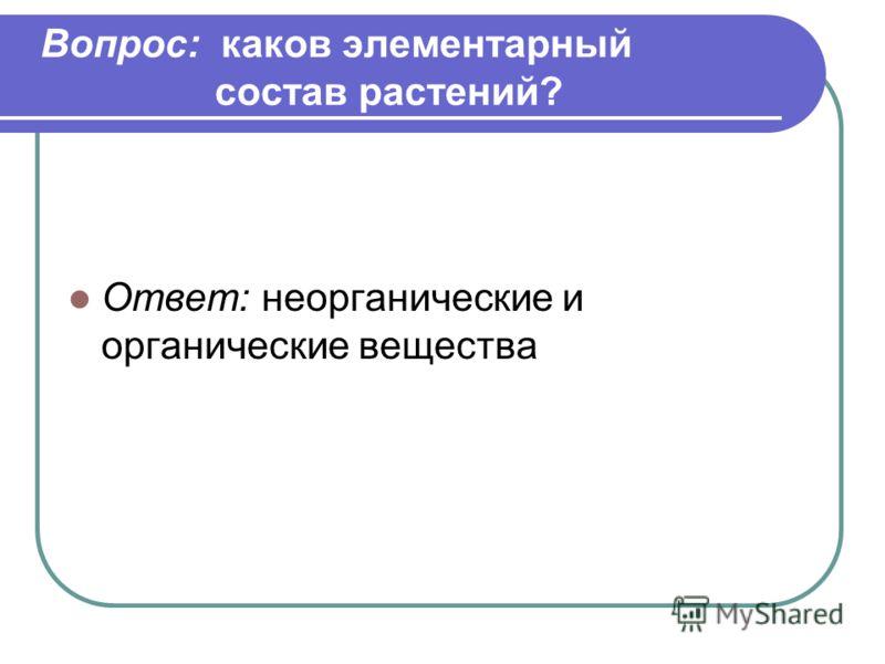 Вопрос: каков элементарный состав растений? Ответ: неорганические и органические вещества