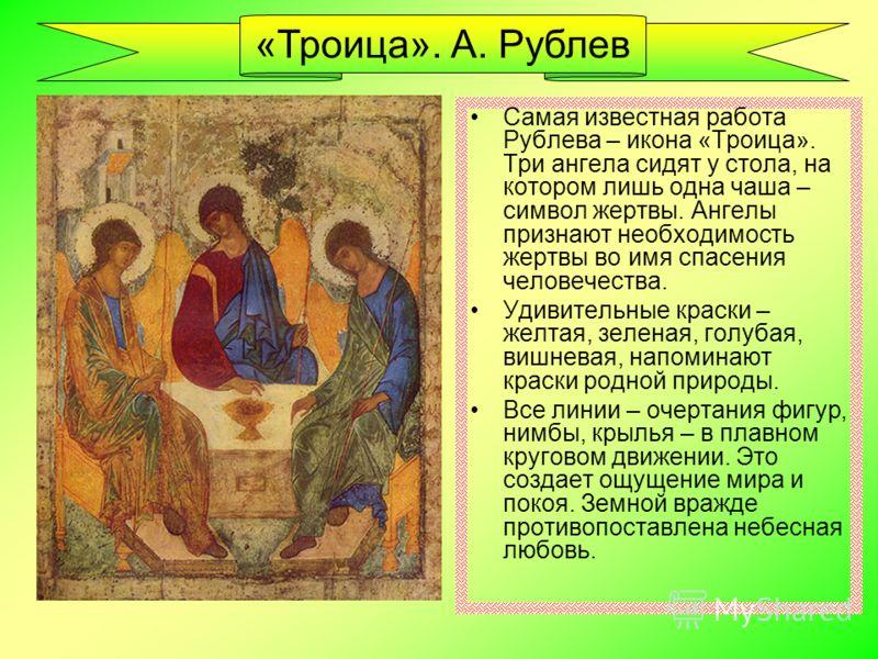 Самая известная работа Рублева – икона «Троица». Три ангела сидят у стола, на котором лишь одна чаша – символ жертвы. Ангелы признают необходимость жертвы во имя спасения человечества. Удивительные краски – желтая, зеленая, голубая, вишневая, напомин