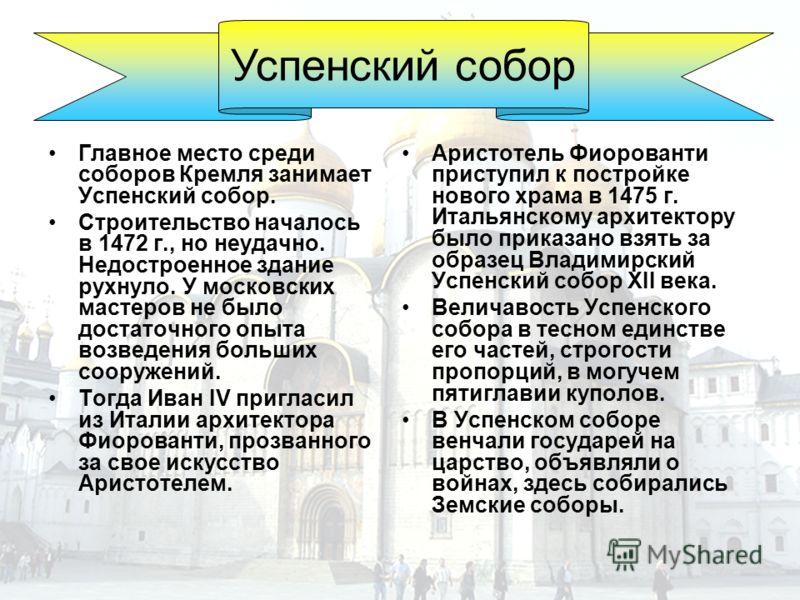 Главное место среди соборов Кремля занимает Успенский собор. Строительство началось в 1472 г., но неудачно. Недостроенное здание рухнуло. У московских мастеров не было достаточного опыта возведения больших сооружений. Тогда Иван IV пригласил из Итали