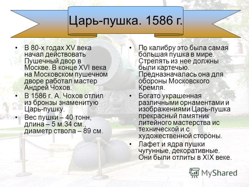 В 80-х годах XV века начал действовать Пушечный двор в Москве. В конце XVI века на Московском пушечном дворе работал мастер Андрей Чохов. В 1586 г. А. Чохов отлил из бронзы знаменитую Царь-пушку. Вес пушки – 40 тонн, длина – 5 м.34 см., диаметр ствол