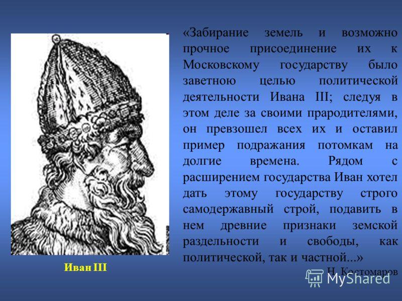 «Забирание земель и возможно прочное присоединение их к Московскому государству было заветною целью политической деятельности Ивана III; следуя в этом деле за своими прародителями, он превзошел всех их и оставил пример подражания потомкам на долгие в