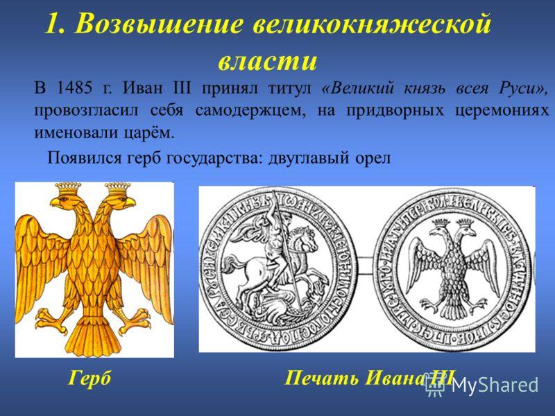 1. Возвышение великокняжеской власти В 1485 г. Иван III принял титул «Великий князь всея Руси», провозгласил себя самодержцем, на придворных церемониях именовали царём. Появился герб государства: двуглавый орел Печать Ивана IIIГерб