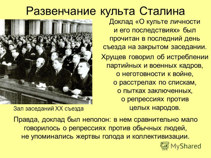 Развенчание культа Сталина Доклад «О культе личности и его последствиях» был прочитан в последний день съезда на закрытом заседании. Хрущев говорил об истреблении партийных и военных кадров, о неготовности к войне, о расстрелах по спискам, о пытках з