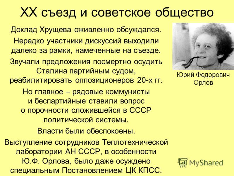 ХХ съезд и советское общество Доклад Хрущева оживленно обсуждался. Нередко участники дискуссий выходили далеко за рамки, намеченные на съезде. Звучали предложения посмертно осудить Сталина партийным судом, реабилитировать оппозиционеров 20-х гг. Но г