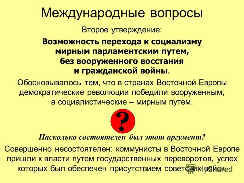Международные вопросы Второе утверждение: Возможность перехода к социализму мирным парламентским путем, без вооруженного восстания и гражданской войны. Обосновывалось тем, что в странах Восточной Европы демократические революции победили вооруженным,