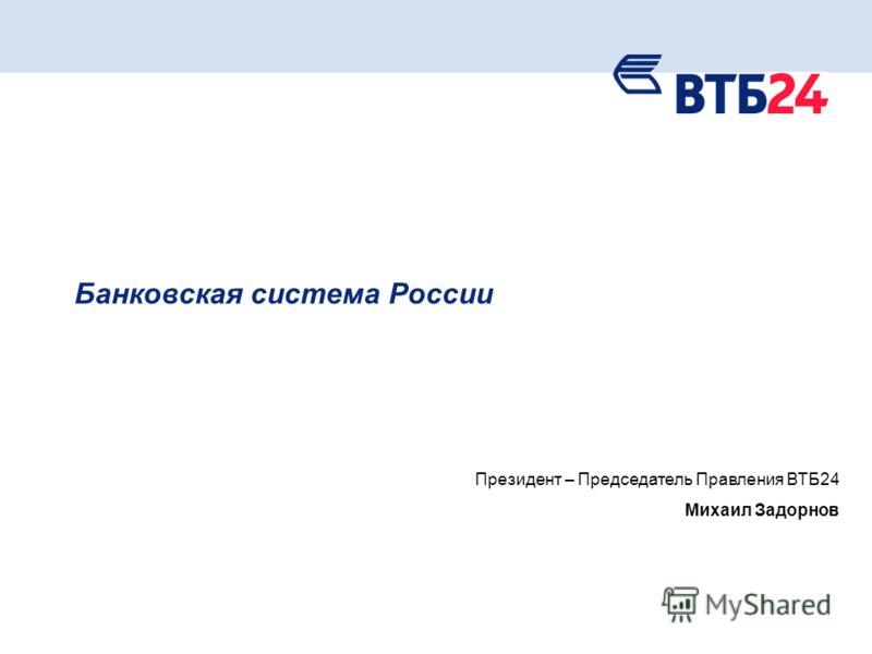 1 Банковская система России Президент – Председатель Правления ВТБ24 Михаил Задорнов