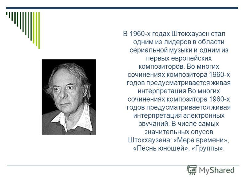 В 1960-х годах Штокхаузен стал одним из лидеров в области сериальной музыки и одним из первых европейских композиторов. Во многих сочинениях композитора 1960-х годов предусматривается живая интерпретация Во многих сочинениях композитора 1960-х годов
