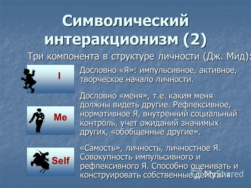 Символический интеракционизм (1) Основоположник: Дж. Мид. Чикагская школа: Г. Блумер. Айовская школа: М. Кун. 1. Люди действуют в отношении «вещей» на основании значения, которыми для них обладают «вещи». 2. Значения вещей создаются во взаимодействии