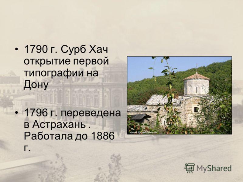 1790 г. Сурб Хач открытие первой типографии на Дону 1796 г. переведена в Астрахань. Работала до 1886 г.