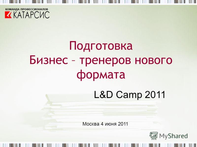 Подготовка Бизнес – тренеров нового формата КОМАНДА ПРОФЕССИОНАЛОВ L&D Camp 2011 Москва 4 июня 2011