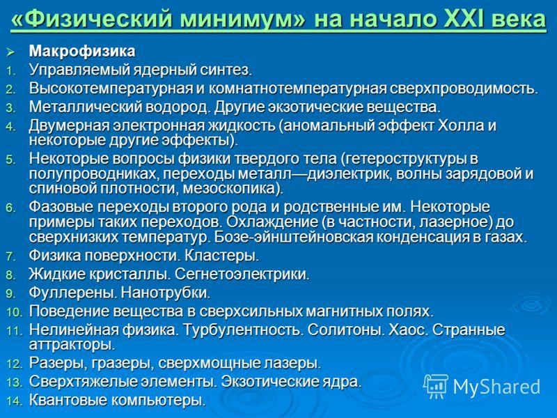 «Физический минимум» на начало XXI века «Физический минимум» на начало XXI века Макрофизика Макрофизика 1. Управляемый ядерный синтез. 2. Высокотемпературная и комнатнотемпературная сверхпроводимость. 3. Металлический водород. Другие экзотические вещ