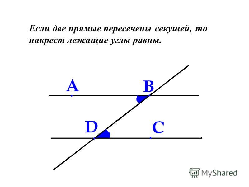 Если две прямые пересечены секущей, то накрест лежащие углы равны.