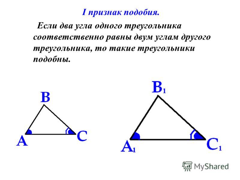 I признак подобия. Если два угла одного треугольника соответственно равны двум углам другого треугольника, то такие треугольники подобны.