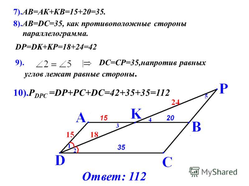 9). DC=CP=35,напротив равных углов лежат равные стороны. 1520 DP=DK+KP=18+24=42 8).АВ=DС=35, как противоположные стороны параллелограмма. 35 10).Р DPC =DP+PC+DC=42+35+35=112 7).АВ=АК+КВ=15+20=35. Ответ: 112