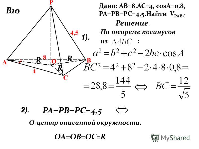 В10 Дано: АВ=8,АС=4, cosA=0,8, РА=РВ=РС=4,5.Найти V РАВС Решение. По теореме косинусов из : 2). 1). РА=РВ=РС=4,5. OА=OВ=OС=R O-центр описанной окружности. R R R