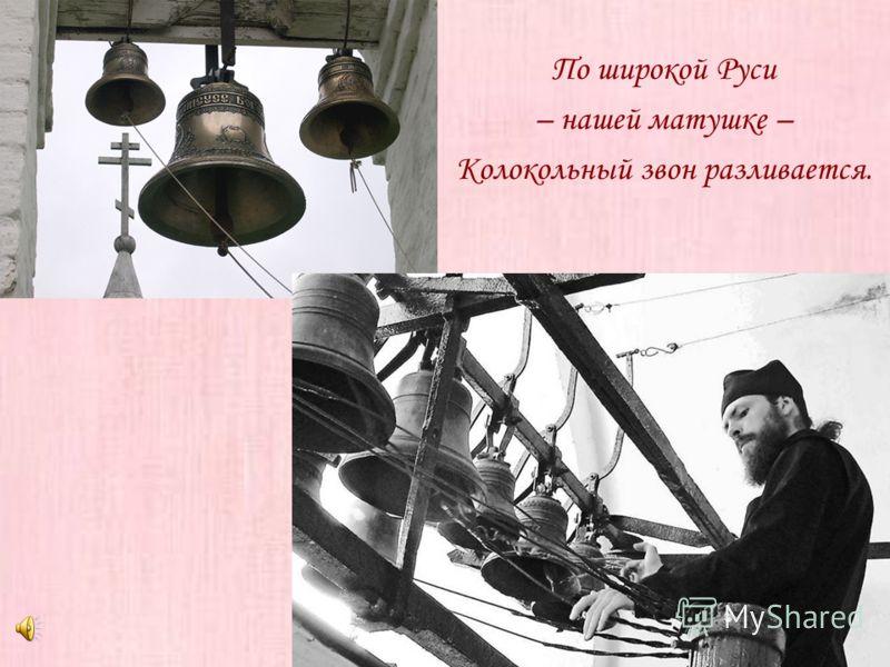 По широкой Руси – нашей матушке – Колокольный звон разливается.