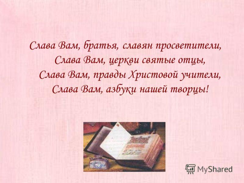 Слава Вам, братья, славян просветители, Слава Вам, церкви святые отцы, Слава Вам, правды Христовой учители, Слава Вам, азбуки нашей творцы!