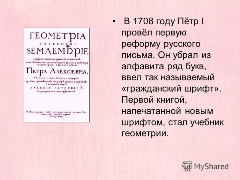 В 1708 году Пётр I провёл первую реформу русского письма. Он убрал из алфавита ряд букв, ввел так называемый «гражданский шрифт». Первой книгой, напечатанной новым шрифтом, стал учебник геометрии.