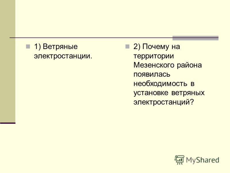 1) Ветряные электростанции. 2) Почему на территории Мезенского района появилась необходимость в установке ветряных электростанций?
