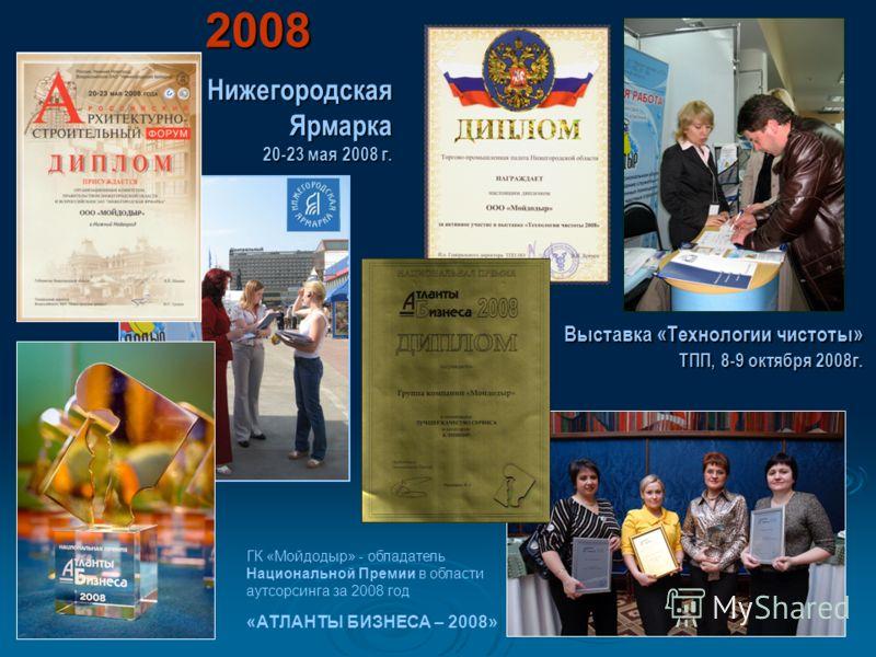 Нижегородская Ярмарка 20-23 мая 2008 г. Выставка «Технологии чистоты» ТПП, 8-9 октября 2008г. 2008 2008 ГК «Мойдодыр» - обладатель Национальной Премии в области аутсорсинга за 2008 год «АТЛАНТЫ БИЗНЕСА – 2008»