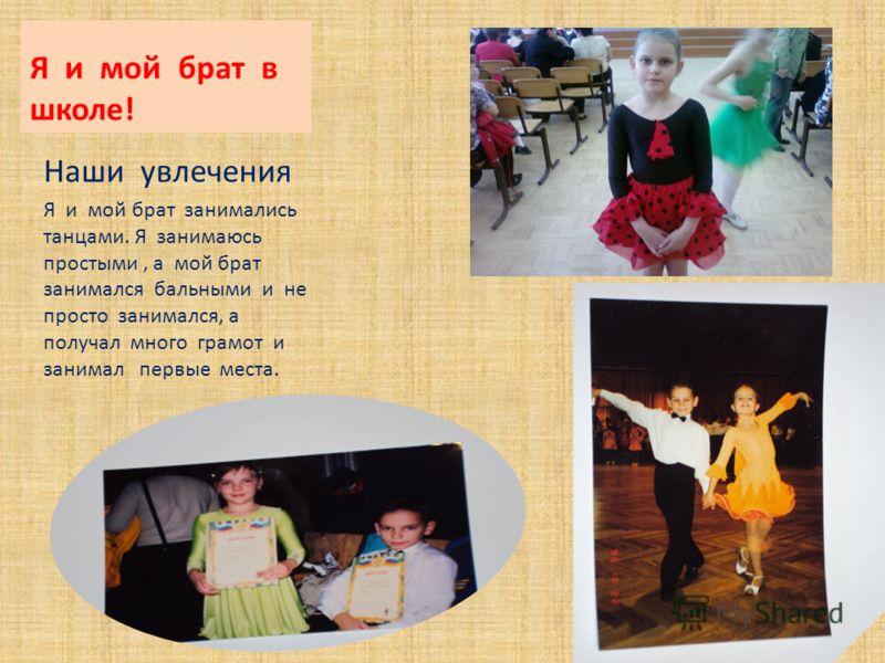 Я и мой брат в школе! Наши увлечения Я и мой брат занимались танцами. Я занимаюсь простыми, а мой брат занимался бальными и не просто занимался, а получал много грамот и занимал первые места.