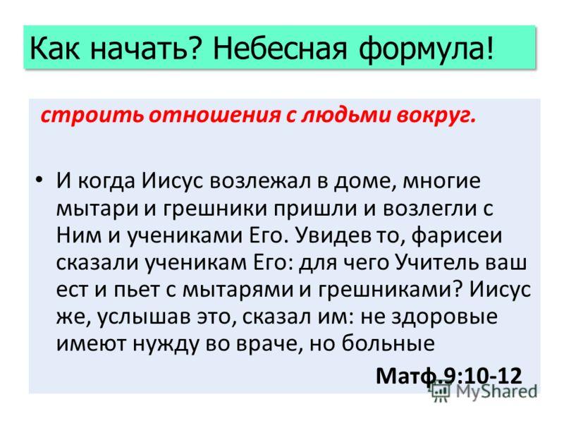 строить отношения с людьми вокруг. И когда Иисус возлежал в доме, многие мытари и грешники пришли и возлегли с Ним и учениками Его. Увидев то, фарисеи сказали ученикам Его: для чего Учитель ваш ест и пьет с мытарями и грешниками? Иисус же, услышав эт