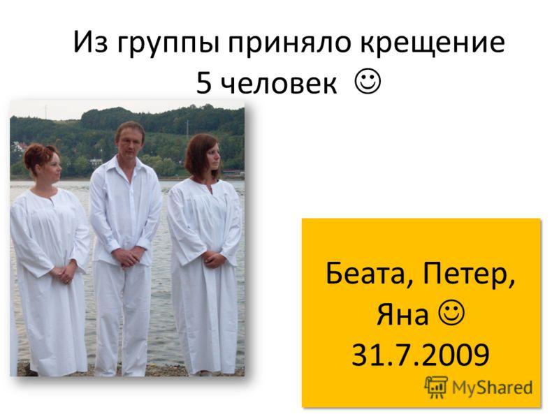 Из группы приняло крещение 5 человек Беата, Петер, Яна 31.7.2009 Беата, Петер, Яна 31.7.2009