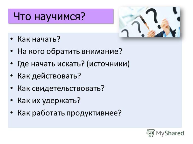Как начать? На кого обратить внимание? Где начать искать? (источники) Как действовать? Как свидетельствовать? Как их удержать? Как работать продуктивнее? Что научимся?