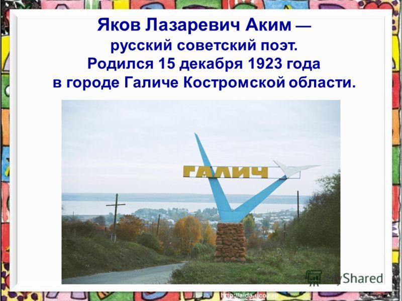 Яков Лазаревич Аким русский советский поэт. Родился 15 декабря 1923 года в городе Галиче Костромской области.