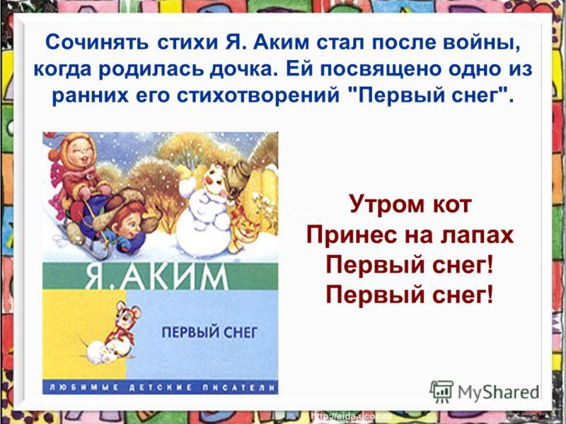 Сочинять стихи Я. Аким стал после войны, когда родилась дочка. Ей посвящено одно из ранних его стихотворений Первый снег. Утром кот Принес на лапах Первый снег!