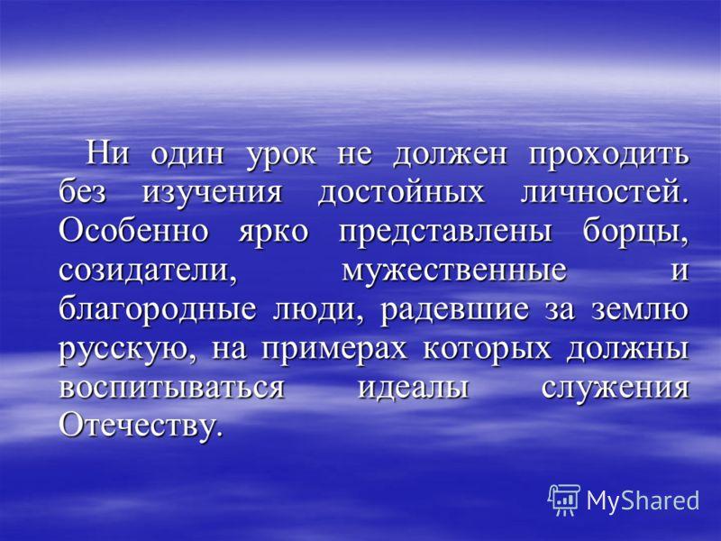 Ни один урок не должен проходить без изучения достойных личностей. Особенно ярко представлены борцы, созидатели, мужественные и благородные люди, радевшие за землю русскую, на примерах которых должны воспитываться идеалы служения Отечеству. Ни один у