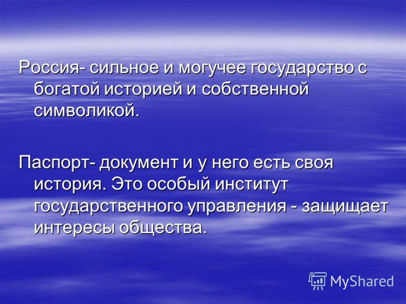 Россия- сильное и могучее государство с богатой историей и собственной символикой. Паспорт- документ и у него есть своя история. Это особый институт государственного управления - защищает интересы общества.