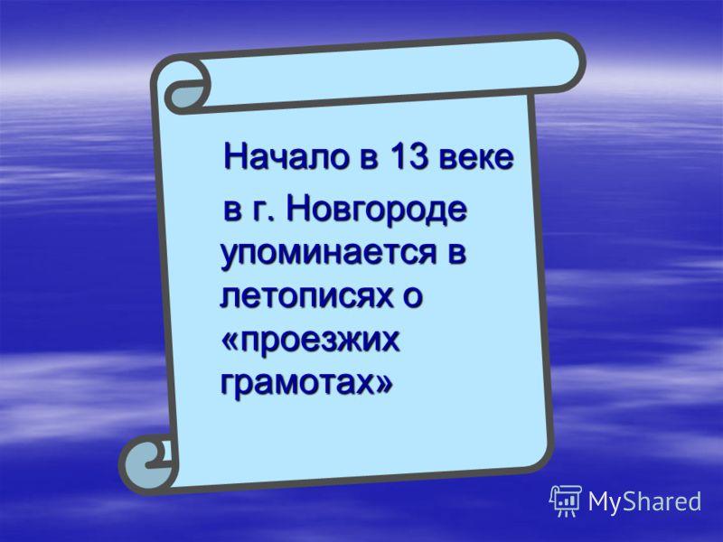 Начало в 13 веке Начало в 13 веке в г. Новгороде упоминается в летописях о «проезжих грамотах» в г. Новгороде упоминается в летописях о «проезжих грамотах»
